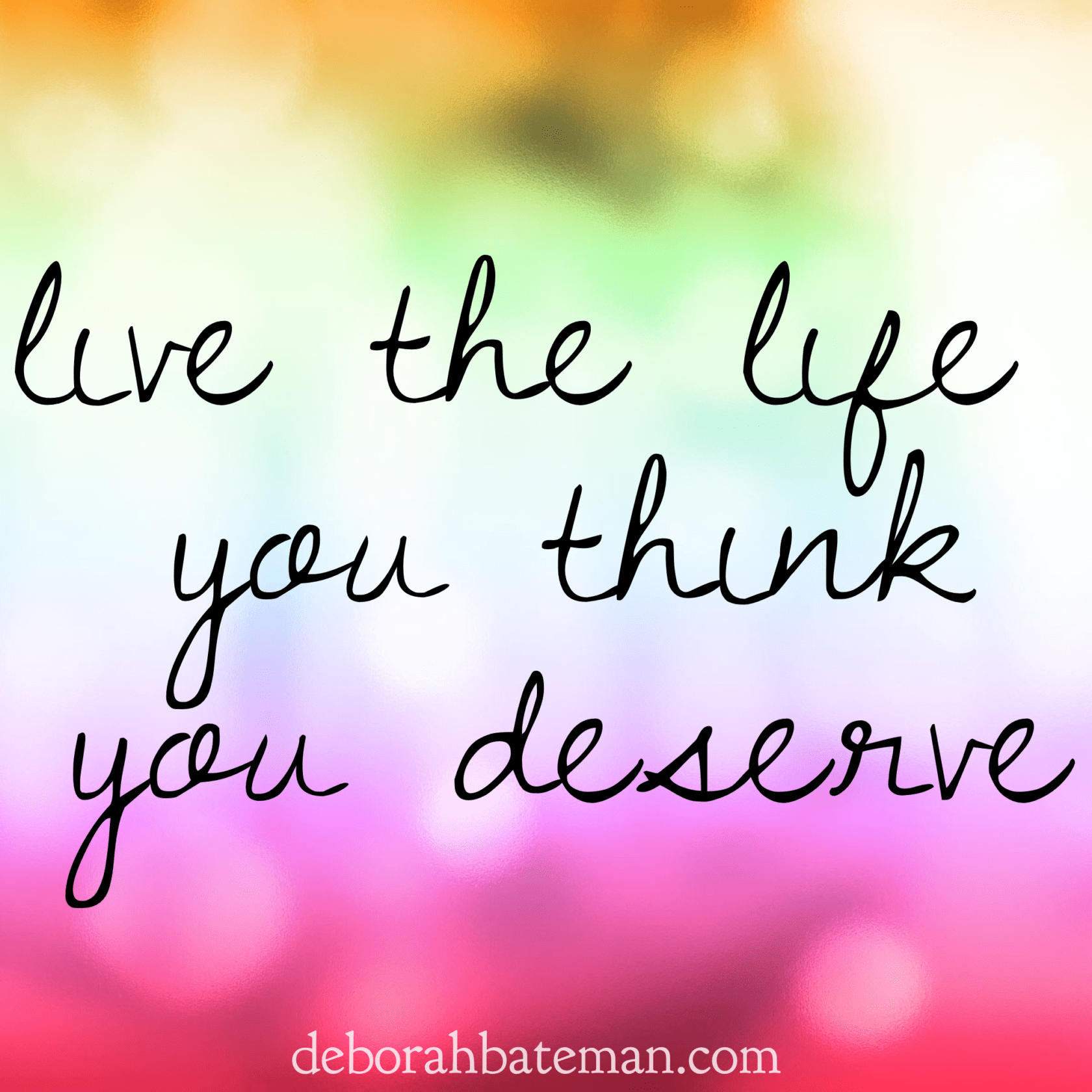 How to Live the Life you Deserve